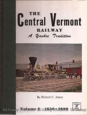 The Central Vermont Railway A Yankee Tradition Volume I The Early Years, 1830-1886: Jones, Robert C...