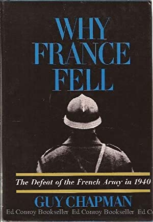 Why France Fell The Defeat of the French Army in 1940: Chapman, Guy