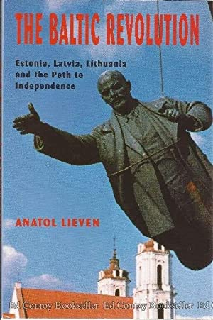 The Baltic Revolution Estonia, Latvia, Lithuania and the Path to Independence: Lieven, Anatol