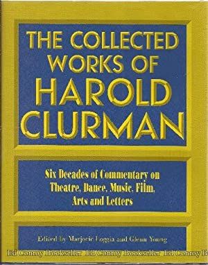 The Collected Works of Harold Clurman Six Decades of Commentary on Theatre, Dance, Music, Film, ...