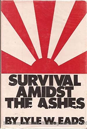 Survival Amidst The Ashes: Eads, Lyle W. *Author SIGNED, Dated!*