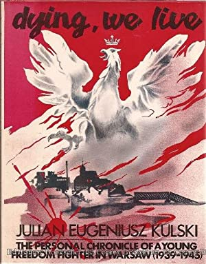 Dying, We Live The Personal Chronicle of a Young Freedom Fighter in Warsaw (1939-1945): Kulski, ...