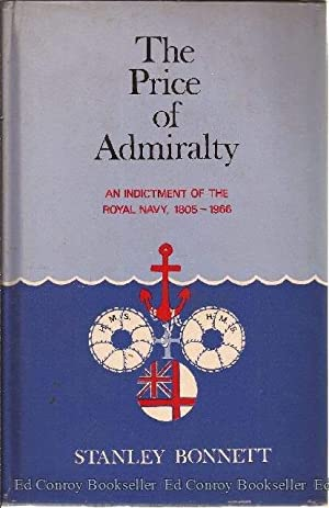 The Price Of Admiralty An Indictment Of The Royal Navy 1805-1966: Bonnett, Stanley