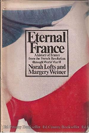 Eternal France A History of France 1789-1944 The Mainstream of the Modern World: Lofts, Norah and ...