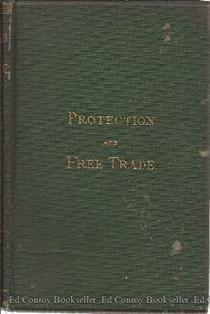 Protection and Free Trade: An Inquiry Whether Protective Duties Can Benefit The Interests Of A ...