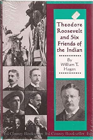 Theodore Roosevelt and Six Friends of the Indian: Hagan, William T