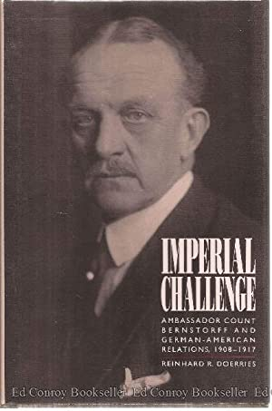 Imperial Challenge Ambassador Count Bernstorff and German-American Relations, 1908-1917: Doerries, ...