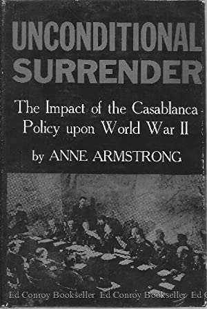 Unconditional Surrender The Impact of the Casablanca Policy upon World War II: Armstrong, Anne