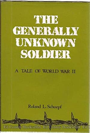 The Generally Unknown Soldier A Tale of World War II: Schoepf, Roland L.