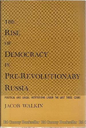 The Rise Of Democracy In Pre-Revolutionary Russia Political and Social Institutions Under the Last ...