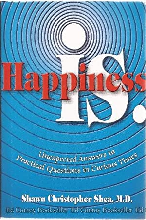 Happiness is. Unexpected Answers to Practical Questions in Curious Times: Shea, Shawn Christopher ...