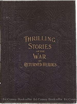 Reminiscences And Thrilling Stories Of The War By Returned Heroes Containing Vivid Accounts of ...