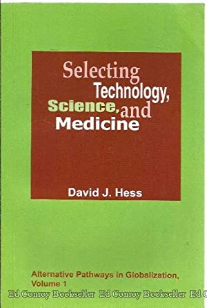 Selecting Technology, Science, and Medicine Alternative Pathways in Globalization Volume 1: Hess, ...