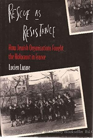 Rescue as Resistance How Jewish Organizations Fought the Holocaust in France: Lazare, Lucien