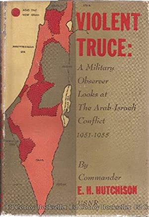 Violent Truce A Military Observer Looks at the Arab-Israeli Conflict 1951-1955: Hutchison, E.H., ...