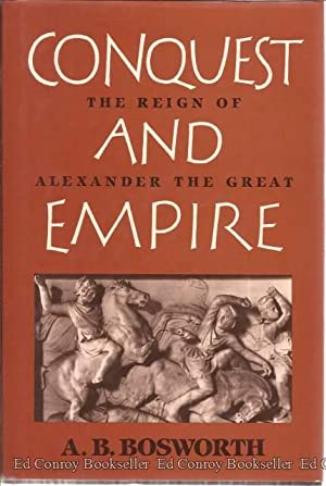 Conquest and Empire The Reign of Alexander the Great: Bosworth, A.B.