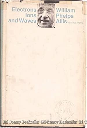 Electrons, Ions, and Waves Selected Works of William Phelps Allis: Allis, William Phelps