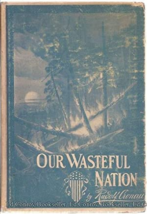 Our Wasteful Nation The Story of American Prodigality and the Abuse of Our National Resources: ...