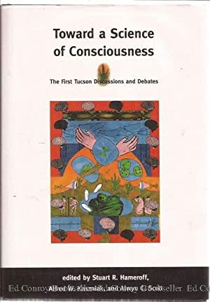 Toward a Science of Consciousness The First Tucson Discussions and Debates: Hameroff, Stuart R. ...