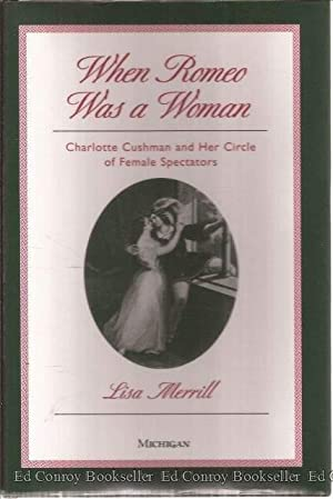 When Romeo Was a Woman Charlotte Cushman and Her Circle of Female Spectators: Merrill, Lisa *Author...