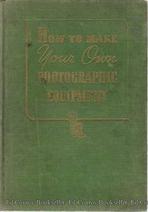 How To Make Your Own Photographic Equipment A practical handbook for the photographer who desires ...