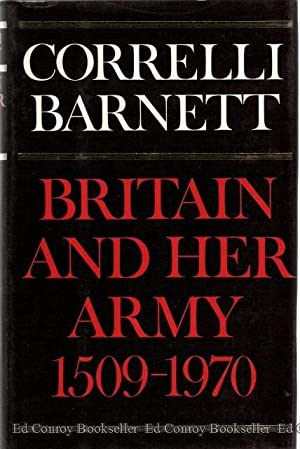 Britain and Her Army 1509-1970 A Military, Political and Social Survey: Barnett, Correlli