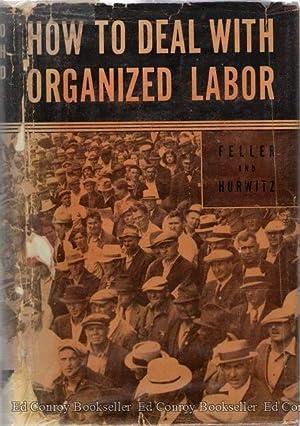 How To Deal with Organized Labor: Feller, Alexander Litt.B., M.A., LL.B. and Jacob E. Hurwitz, LL.B...