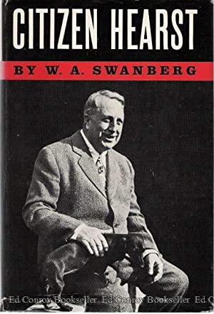 Citizen Hearst A Biography of William Randolph Hearst: Swanberg, W.A.