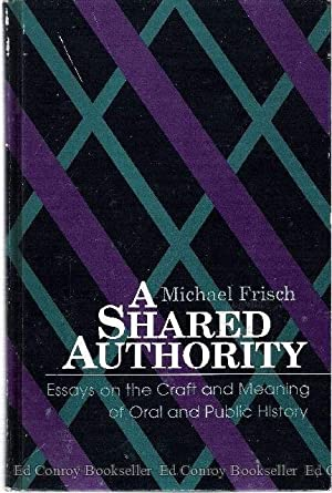 A Shared Authority Essays on the Craft and Meaning of Oral and Public History: Frisch, Michael