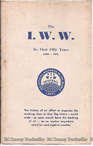 The I.W.W. Its First Fifty Years (1905-1955) The history of an effort to organize the working class...