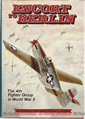 Escort To Berlin The 4th Fighter Group in World War II: Fry, Garry L. & Ethell, Jeffrey L.