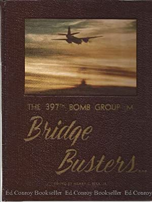 Bridge Busters The 397th Bomb Group(M):A Pictorial History: Beck, Henry C. Jr. (Editor)