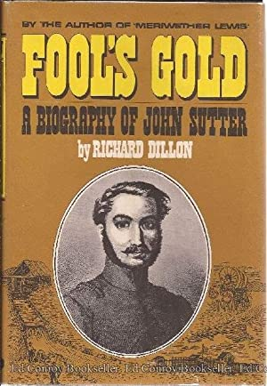 Fool's Gold The Decline and Fall of Captain John Sutter of California: Dillon, Richard