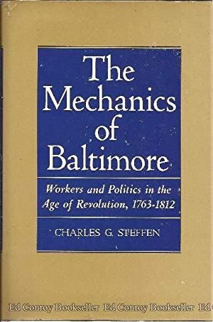 The Mechanics of Baltimore Workers and Politics in the Age of Revolution 1763-1812: Steffen, ...