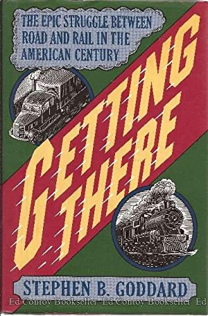 Getting There The Epic Struggle between Road and Rail in the American Century: Goddard, Stephen B. ...