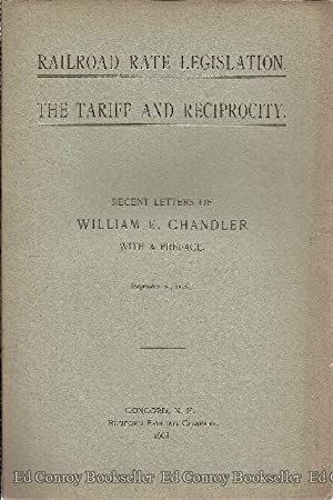 Railroad Rate Legislation. The Tariff and Reciprocity. Recent Letters of William E. Chandler: ...