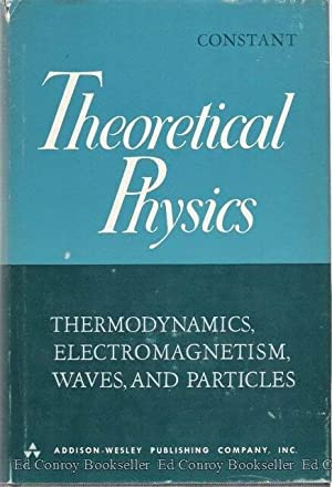 Theoretical Physics Thermodynamics, Electromagnetism, Waves, and Particles: Constant, F. Woodbridge