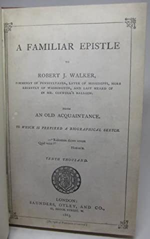 A FAMILIAR EPISTLE TO ROBERT J. WALKER, Formerly of Pennsylvania, Later of Mississippi, More Rece...