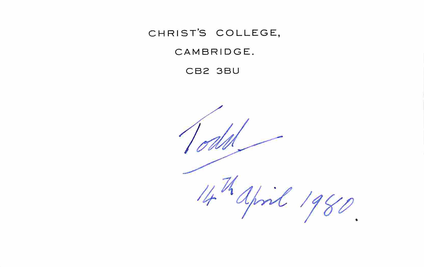 Visitenkarte mit eigenh. Datum und U. Todd, Alexander Robertus, Chemiker und Nobelpreisträger (1907-1997). [ ]   Cambridge, 14. IV. 1980, 9 x 14 cm. 1 Seite. Gedruckt  Christ College, Cambridge. CB2 3BU . Todd erhielt 1957 den Nobelpreis für Chemie  für grundlegende Arbeiten über die Gruppe der Nukleotide und Nukleotid-Coenzyme, deren Bauprinzip und chemische Funktionsweise er aufgeklärt hat.
