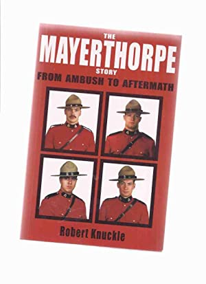 The Mayerthorpe Story: From Ambush to Aftermath -a Signed Copy ( RCMP / R.C.M.P. / Royal Canadian...