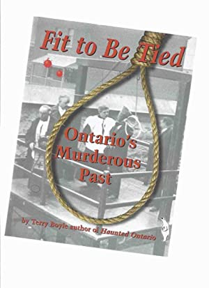 Fit to be Tied: Ontario's Murderous Past -by Terry Boyle -a Signed Copy
