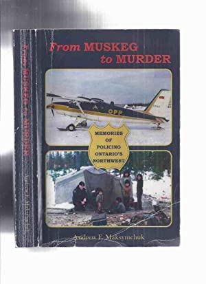From Muskeg to Murder: Memories of Policing Ontario's Northwest -by Andrew F Maksymchuk -a Signed...