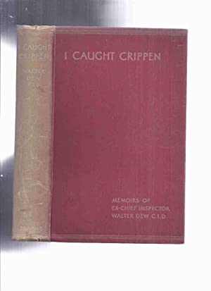 I Caught Crippen: Memoirs of Ex-Chief Inspector Walter Dew, CID (inc. The Truth About the Crippen...