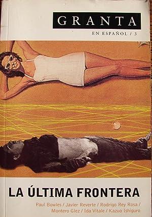 GRANTA EN ESPAÑOL / 3 : LA ULTIMA FRONTERA.( PAUL BOWLES- JAVIER REVERTE, ETC
