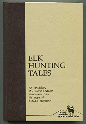Elk Hunting Tales An Anthology of Historic Outdoor Adventures from the Pages of Bugle Magazine: ...