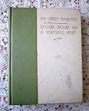 My First Harvest or the Leisure Hours of a Youthful Poet: Anna E. West-Lyon