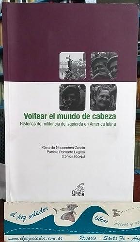 VOLTEAR EL MUNDO DE CABEZA. Historias de militancia de izquierda en América Latina: ...