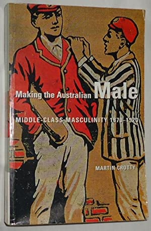 Making of the Australian Male ~ Middle-Class: Crotty, Martin