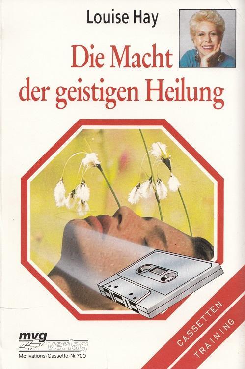 Die Macht der geistigen Heilung : Arbeitsbuch mit Toncassette. / mvg-Motivations-Cassette - Hay, Louise L.