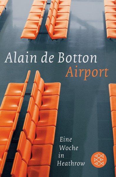 Airport : eine Woche in Heathrow / Alain de Botton. Aus dem Engl. von Bernhard Robben. Fotogr. von Richard Baker / Fischer ; 18737 - De Botton, Alain und Bernhard Robben